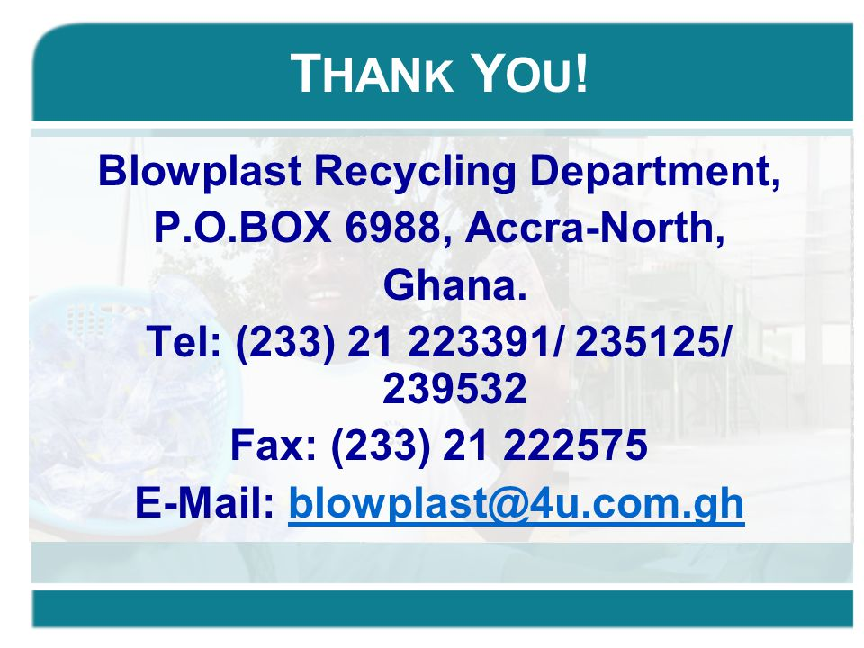 T HAN K Y O U ! Blowplast Recycling Department, P.O.BOX 6988, Accra-North, Ghana. Tel: (233) 21 223391/ 235125/ 239532 Fax: (233) 21 222575 E-Mail: bl