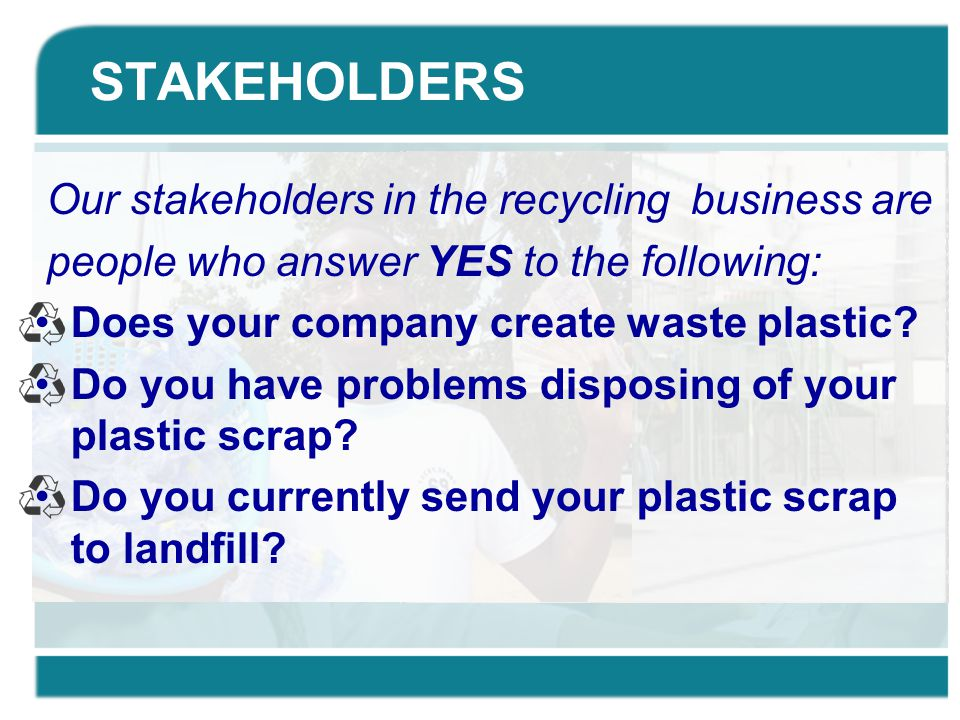 STAKEHOLDERS Our stakeholders in the recycling business are people who answer YES to the following: Does your company create waste plastic? Do you hav