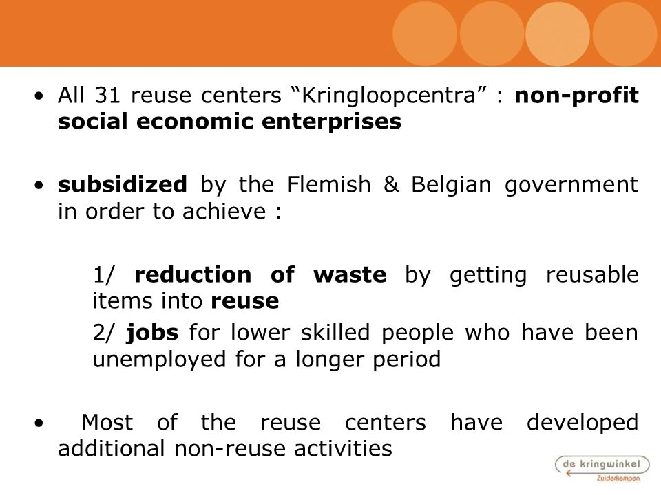"All 31 reuse centers ""Kringloopcentra"" : non-profit social economic enterprises subsidized by the Flemish & Belgian government in order to achieve : 1"