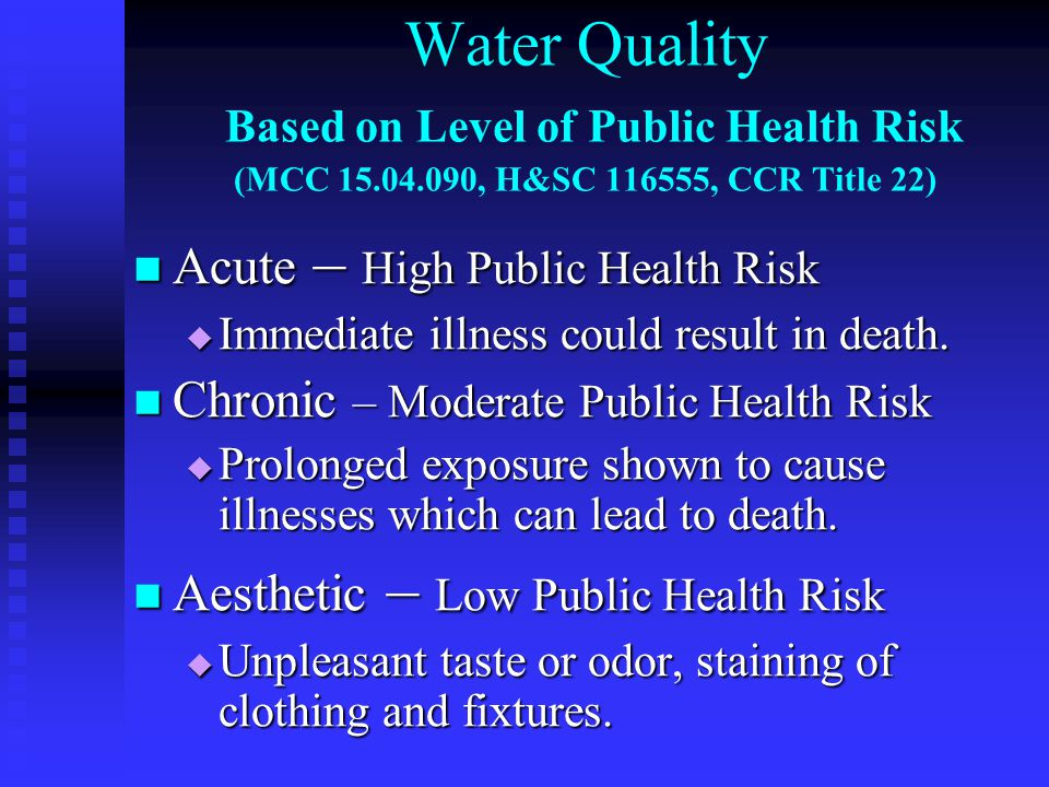 Water Quality Based on Level of Public Health Risk (MCC 15.04.090, H&SC 116555, CCR Title 22) Acute – High Public Health Risk Acute – High Public Health Risk  Immediate illness could result in death.