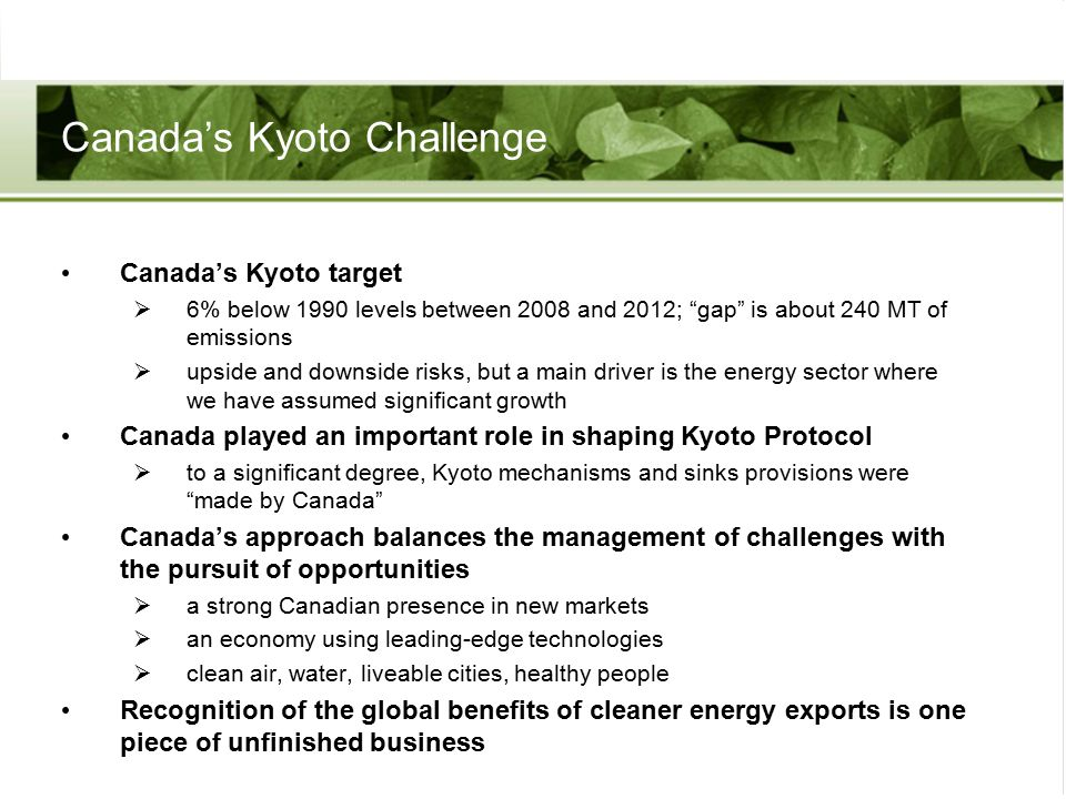 Canada's Kyoto Challenge Canada's Kyoto target  6% below 1990 levels between 2008 and 2012; gap is about 240 MT of emissions  upside and downside risks, but a main driver is the energy sector where we have assumed significant growth Canada played an important role in shaping Kyoto Protocol  to a significant degree, Kyoto mechanisms and sinks provisions were made by Canada Canada's approach balances the management of challenges with the pursuit of opportunities  a strong Canadian presence in new markets  an economy using leading-edge technologies  clean air, water, liveable cities, healthy people Recognition of the global benefits of cleaner energy exports is one piece of unfinished business