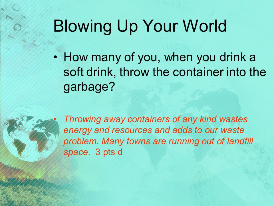Blowing Up Your World How many of you, when you drink a soft drink, throw the container into the garbage.
