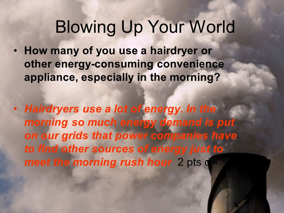 Blowing Up Your World How many of you use a hairdryer or other energy-consuming convenience appliance, especially in the morning.