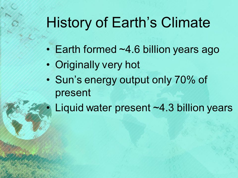 History of Earth's Climate Earth formed ~4.6 billion years ago Originally very hot Sun's energy output only 70% of present Liquid water present ~4.3 billion years