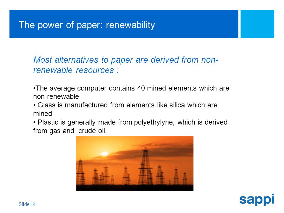 The power of paper: renewability Slide 14 Most alternatives to paper are derived from non- renewable resources : The average computer contains 40 mined elements which are non-renewable Glass is manufactured from elements like silica which are mined Plastic is generally made from polyethylyne, which is derived from gas and crude oil.