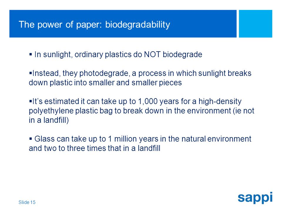 The power of paper: biodegradability Slide 15  In sunlight, ordinary plastics do NOT biodegrade  Instead, they photodegrade, a process in which sunlight breaks down plastic into smaller and smaller pieces  It's estimated it can take up to 1,000 years for a high-density polyethylene plastic bag to break down in the environment (ie not in a landfill)  Glass can take up to 1 million years in the natural environment and two to three times that in a landfill