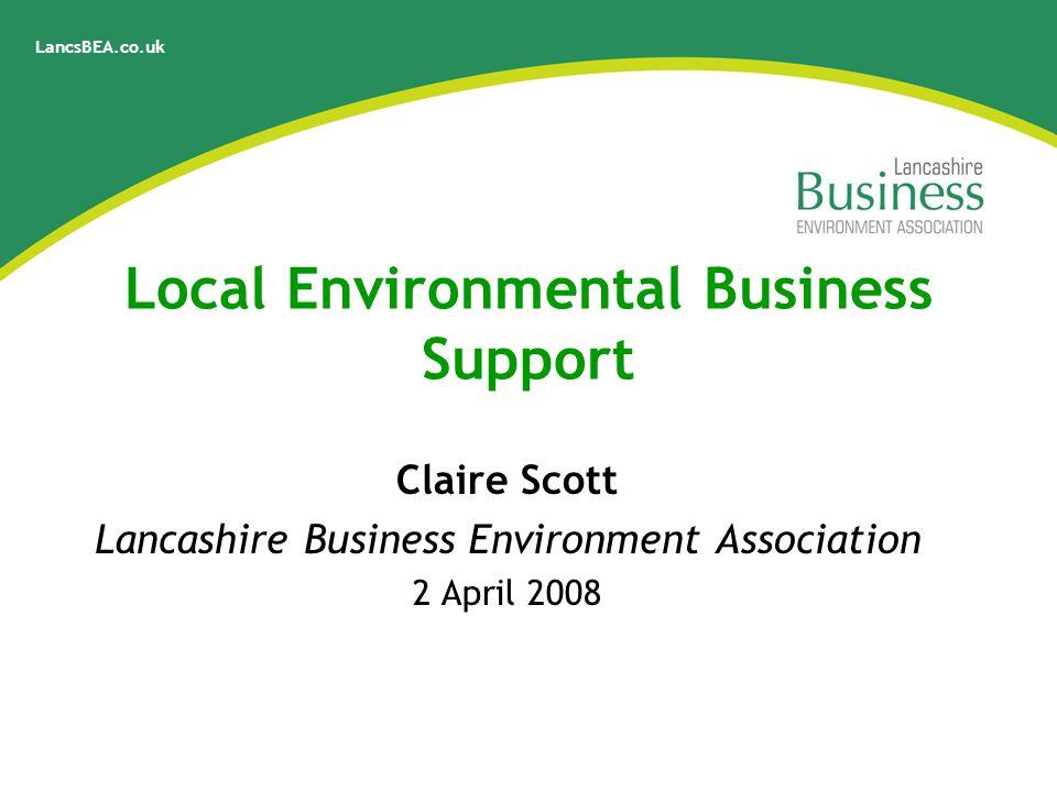 LancsBEA.co.uk Local Environmental Business Support Claire Scott Lancashire Business Environment Association 2 April 2008