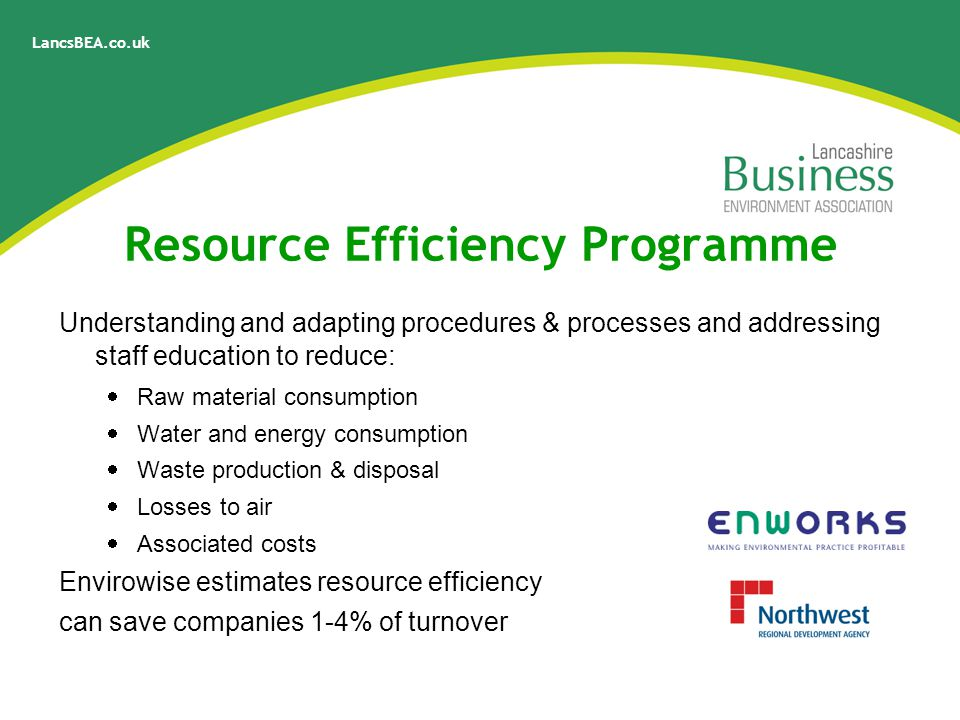 LancsBEA.co.uk Resource Efficiency Programme Understanding and adapting procedures & processes and addressing staff education to reduce:  Raw material consumption  Water and energy consumption  Waste production & disposal  Losses to air  Associated costs Envirowise estimates resource efficiency can save companies 1-4% of turnover