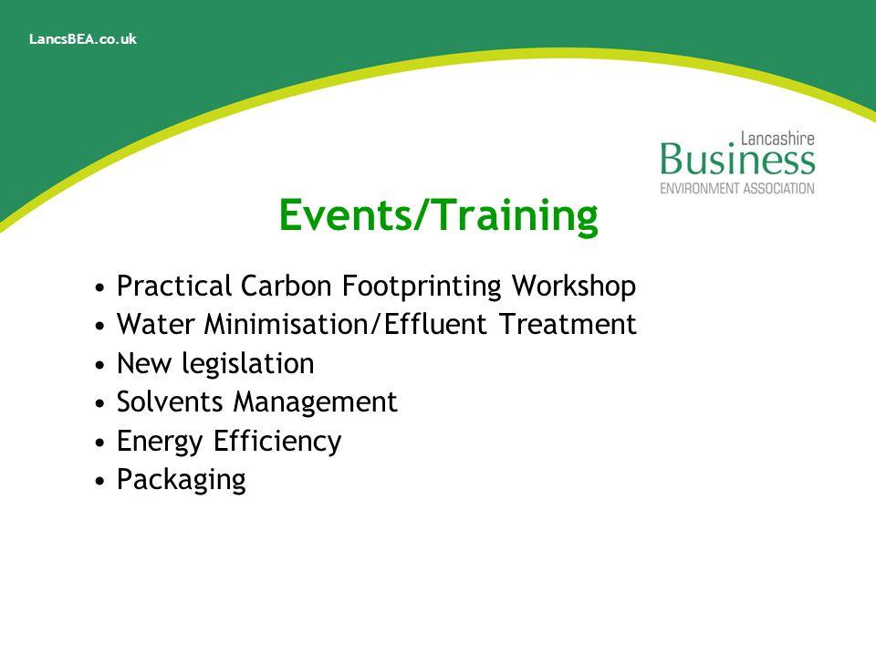 LancsBEA.co.uk Events/Training Practical Carbon Footprinting Workshop Water Minimisation/Effluent Treatment New legislation Solvents Management Energy Efficiency Packaging