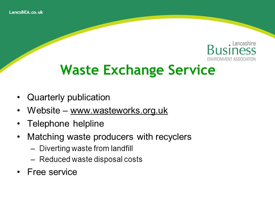 LancsBEA.co.uk Waste Exchange Service Quarterly publication Website – www.wasteworks.org.uk Telephone helpline Matching waste producers with recyclers –Diverting waste from landfill –Reduced waste disposal costs Free service