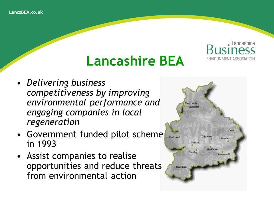 LancsBEA.co.uk Lancashire BEA Delivering business competitiveness by improving environmental performance and engaging companies in local regeneration Government funded pilot scheme in 1993 Assist companies to realise opportunities and reduce threats from environmental action
