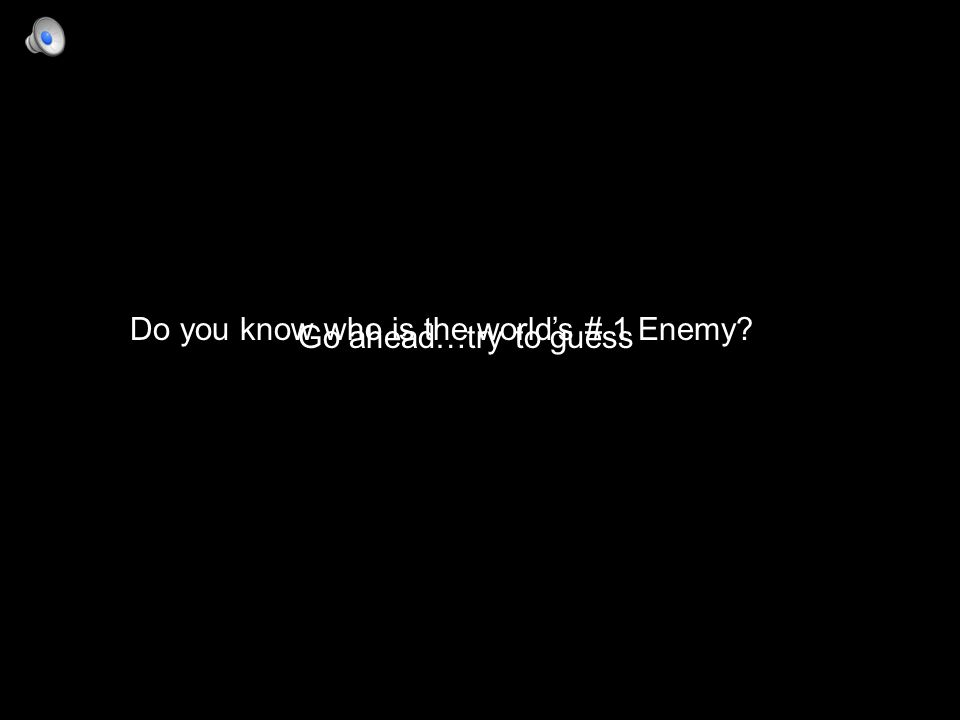 Do you know who is the world's # 1 Enemy? Go ahead…try to guess