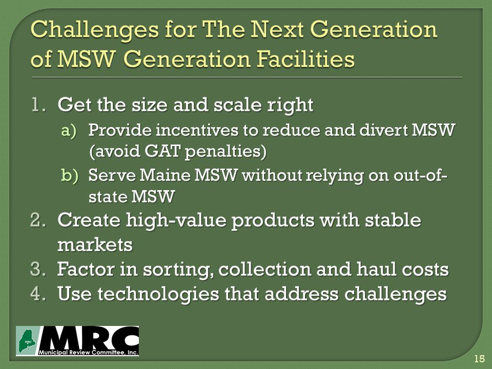 1.Get the size and scale right a)Provide incentives to reduce and divert MSW (avoid GAT penalties) b)Serve Maine MSW without relying on out-of- state MSW 2.Create high-value products with stable markets 3.Factor in sorting, collection and haul costs 4.Use technologies that address challenges 15