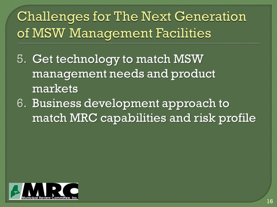 5.Get technology to match MSW management needs and product markets 6.Business development approach to match MRC capabilities and risk profile 16
