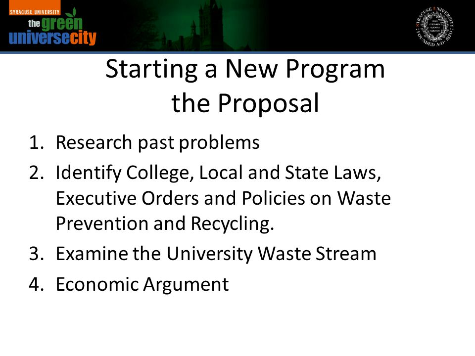 Starting a New Program the Proposal 1.Research past problems 2.Identify College, Local and State Laws, Executive Orders and Policies on Waste Preventi