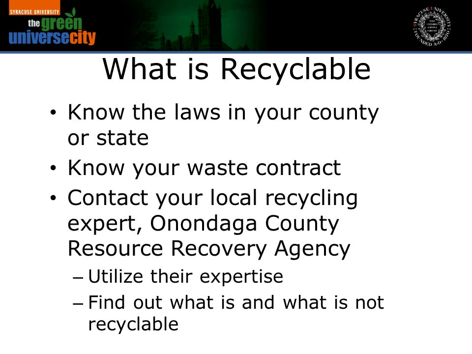 What is Recyclable Know the laws in your county or state Know your waste contract Contact your local recycling expert, Onondaga County Resource Recove