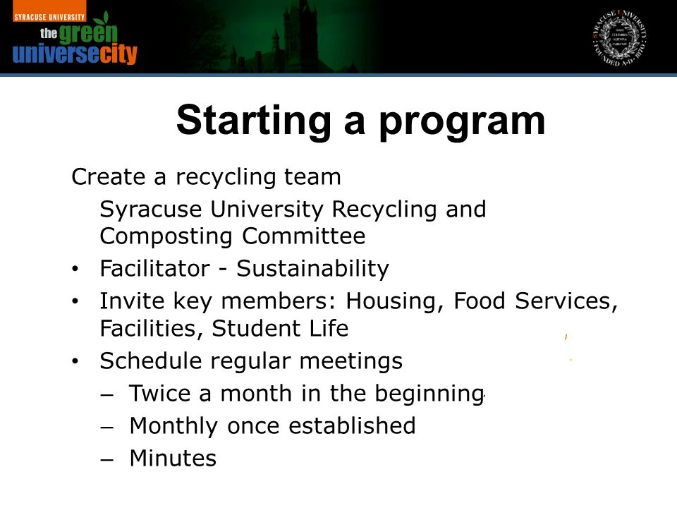 Create a recycling team Syracuse University Recycling and Composting Committee Facilitator - Sustainability Invite key members: Housing, Food Services, Facilities, Student Life Schedule regular meetings – Twice a month in the beginning – Monthly once established – Minutes Starting a program