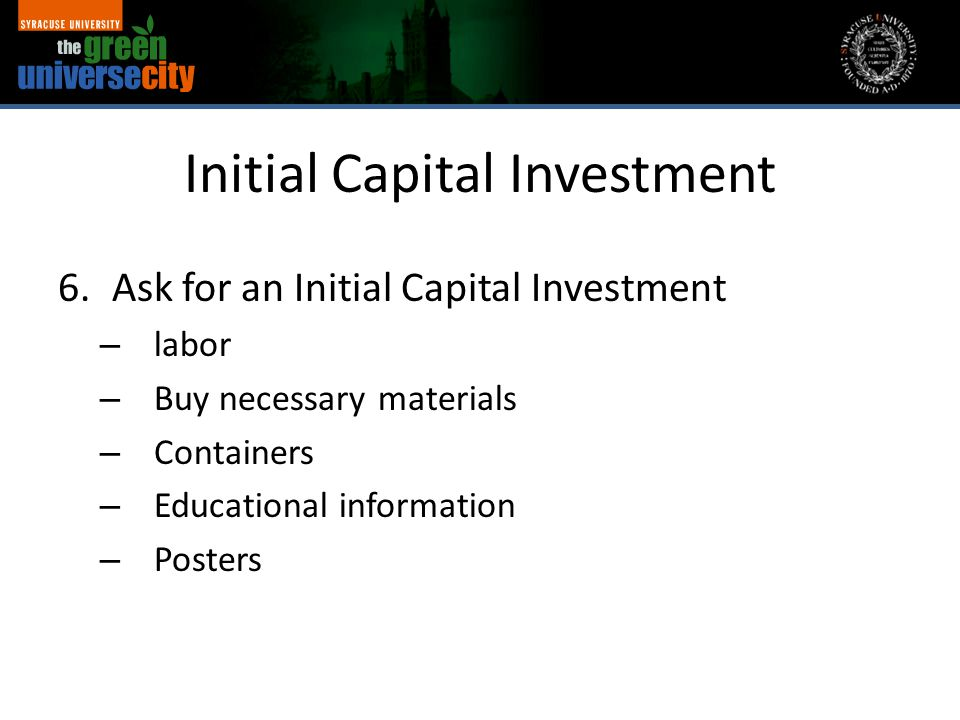 Initial Capital Investment 6.Ask for an Initial Capital Investment – labor – Buy necessary materials – Containers – Educational information – Posters
