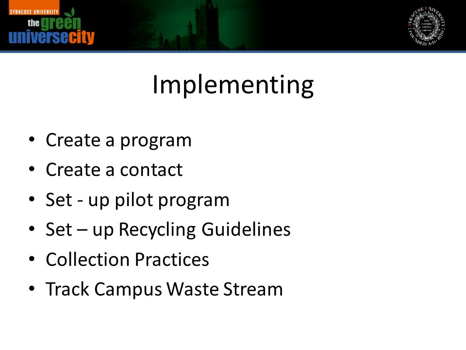 Implementing Create a program Create a contact Set - up pilot program Set – up Recycling Guidelines Collection Practices Track Campus Waste Stream