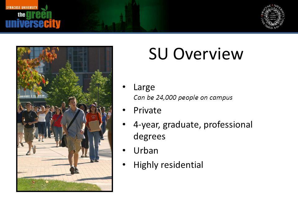 SU Overview Large Can be 24,000 people on campus Private 4-year, graduate, professional degrees Urban Highly residential