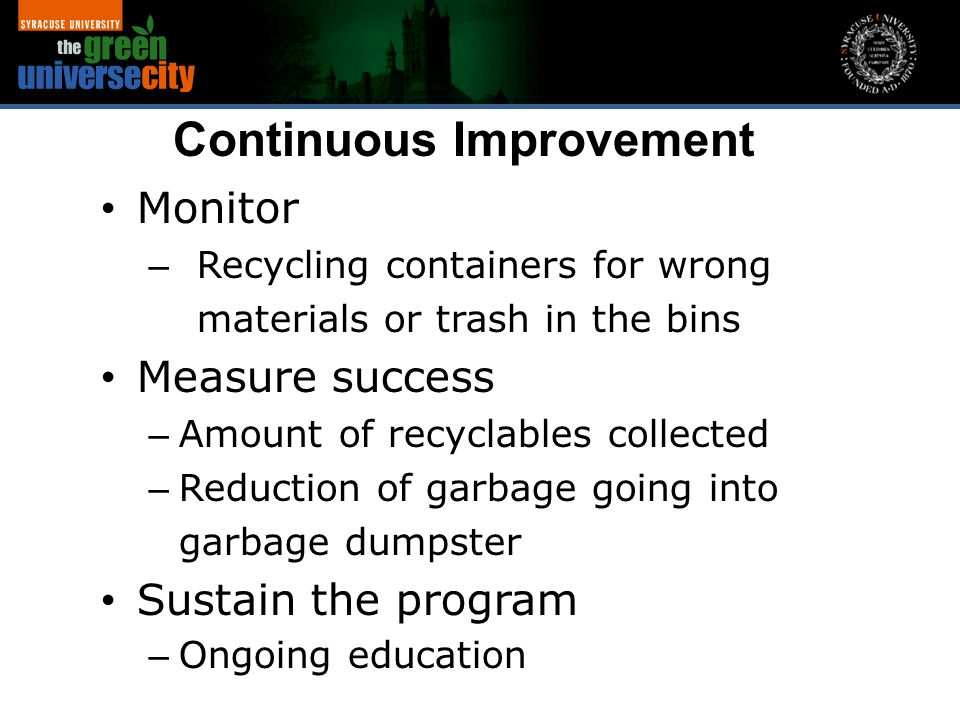 Monitor – Recycling containers for wrong materials or trash in the bins Measure success – Amount of recyclables collected – Reduction of garbage going into garbage dumpster Sustain the program – Ongoing education Continuous Improvement