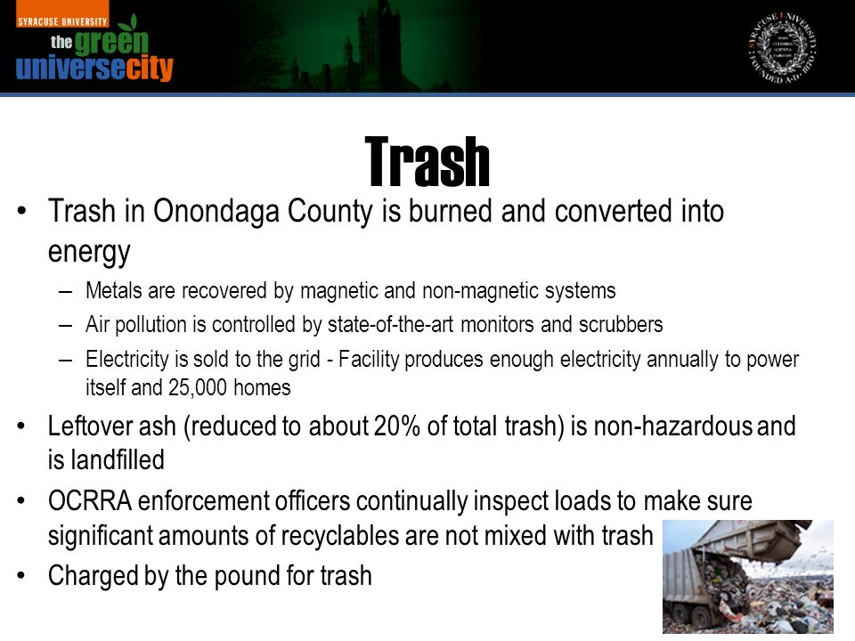 Trash in Onondaga County is burned and converted into energy – Metals are recovered by magnetic and non-magnetic systems – Air pollution is controlled by state-of-the-art monitors and scrubbers – Electricity is sold to the grid - Facility produces enough electricity annually to power itself and 25,000 homes Leftover ash (reduced to about 20% of total trash) is non-hazardous and is landfilled OCRRA enforcement officers continually inspect loads to make sure significant amounts of recyclables are not mixed with trash Charged by the pound for trash Trash