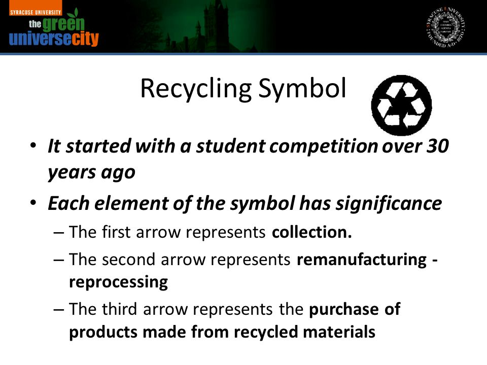 Recycling Symbol It started with a student competition over 30 years ago Each element of the symbol has significance – The first arrow represents coll