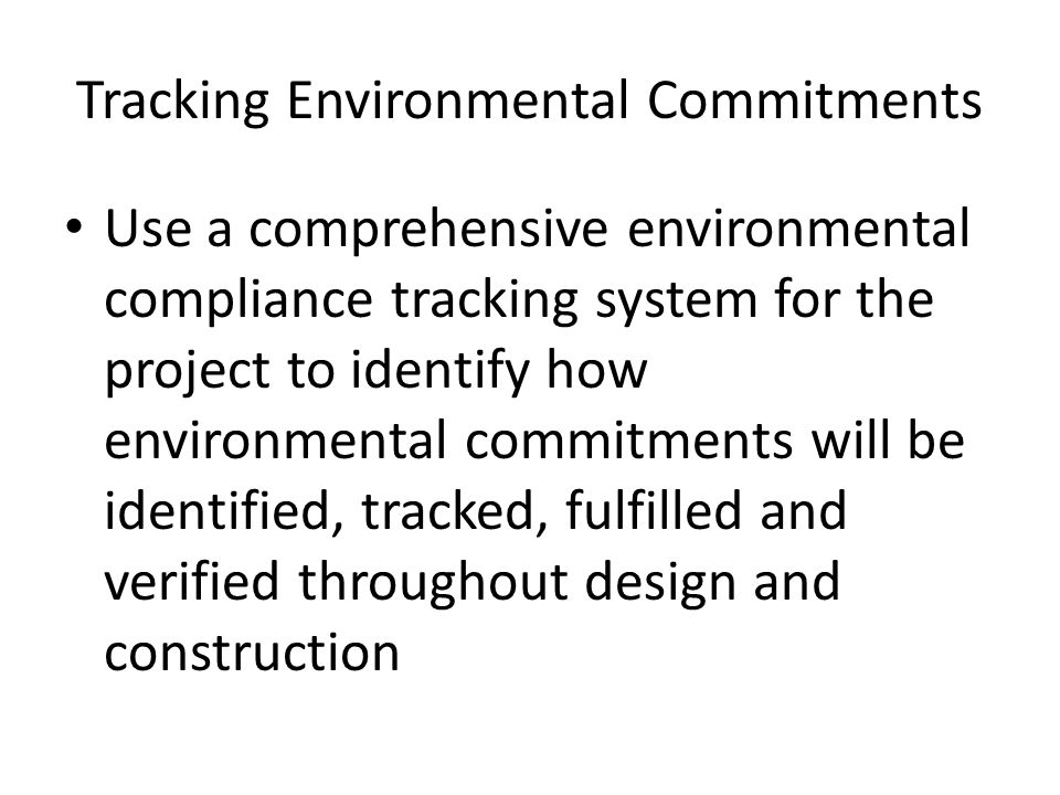Tracking Environmental Commitments Use a comprehensive environmental compliance tracking system for the project to identify how environmental commitme