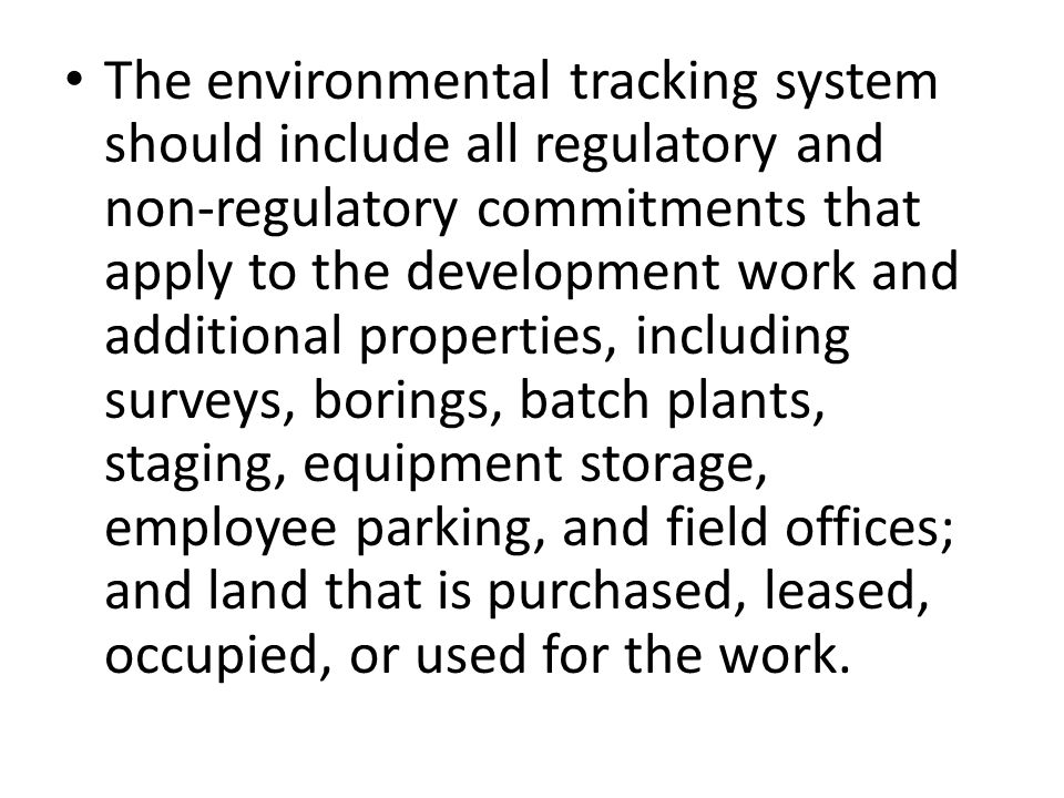 The environmental tracking system should include all regulatory and non‐regulatory commitments that apply to the development work and additional prope