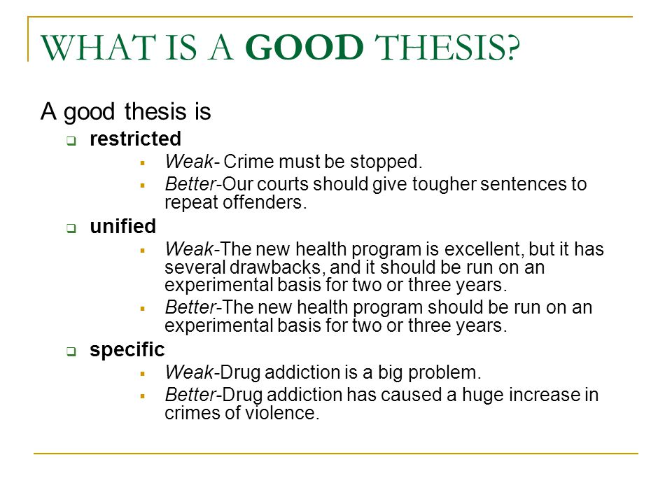 WHAT IS A GOOD THESIS? A good thesis is  restricted  Weak- Crime must be stopped.  Better-Our courts should give tougher sentences to repeat offend