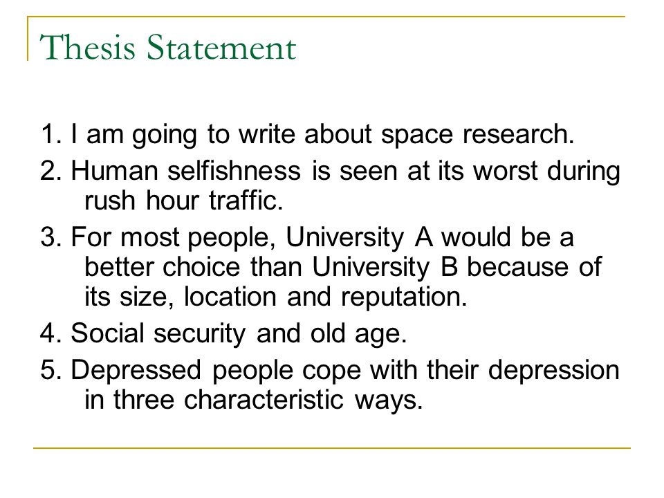 Thesis Statement 1. I am going to write about space research. 2. Human selfishness is seen at its worst during rush hour traffic. 3. For most people,