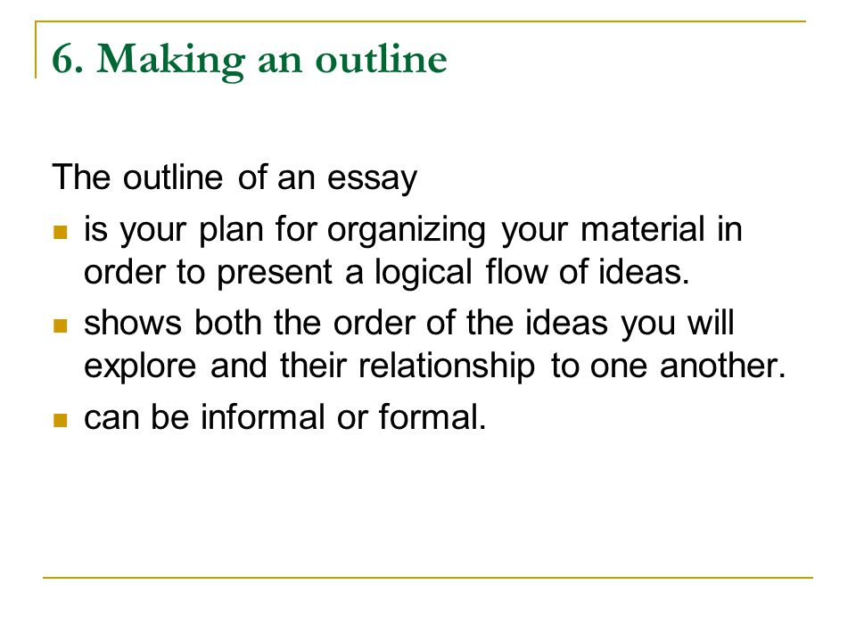 6. Making an outline The outline of an essay is your plan for organizing your material in order to present a logical flow of ideas. shows both the ord