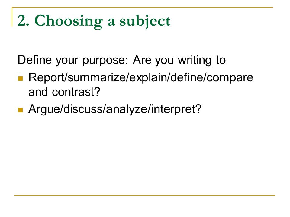 2. Choosing a subject Define your purpose: Are you writing to Report/summarize/explain/define/compare and contrast? Argue/discuss/analyze/interpret?