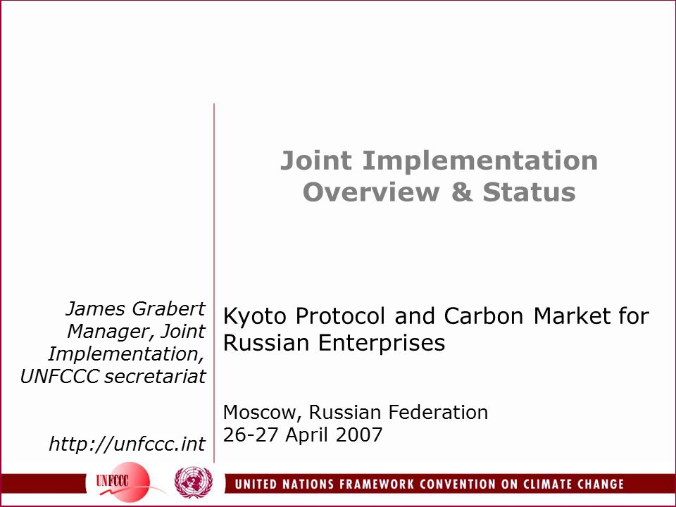James Grabert Manager, Joint Implementation, UNFCCC secretariat http://unfccc.int Joint Implementation Overview & Status Kyoto Protocol and Carbon Market for Russian Enterprises Moscow, Russian Federation 26-27 April 2007
