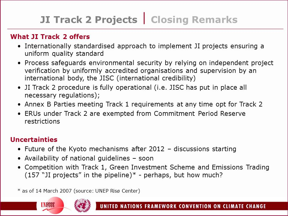 JI Track 2 Projects Closing Remarks What JI Track 2 offers Internationally standardised approach to implement JI projects ensuring a uniform quality standard Process safeguards environmental security by relying on independent project verification by uniformly accredited organisations and supervision by an international body, the JISC (international credibility) JI Track 2 procedure is fully operational (i.e.