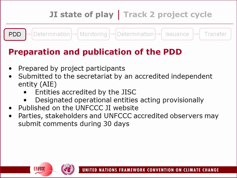 JI state of playTrack 2 project cycle PDD Preparation and publication of the PDD Prepared by project participants Submitted to the secretariat by an accredited independent entity (AIE) Entities accredited by the JISC Designated operational entities acting provisionally Published on the UNFCCC JI website Parties, stakeholders and UNFCCC accredited observers may submit comments during 30 days