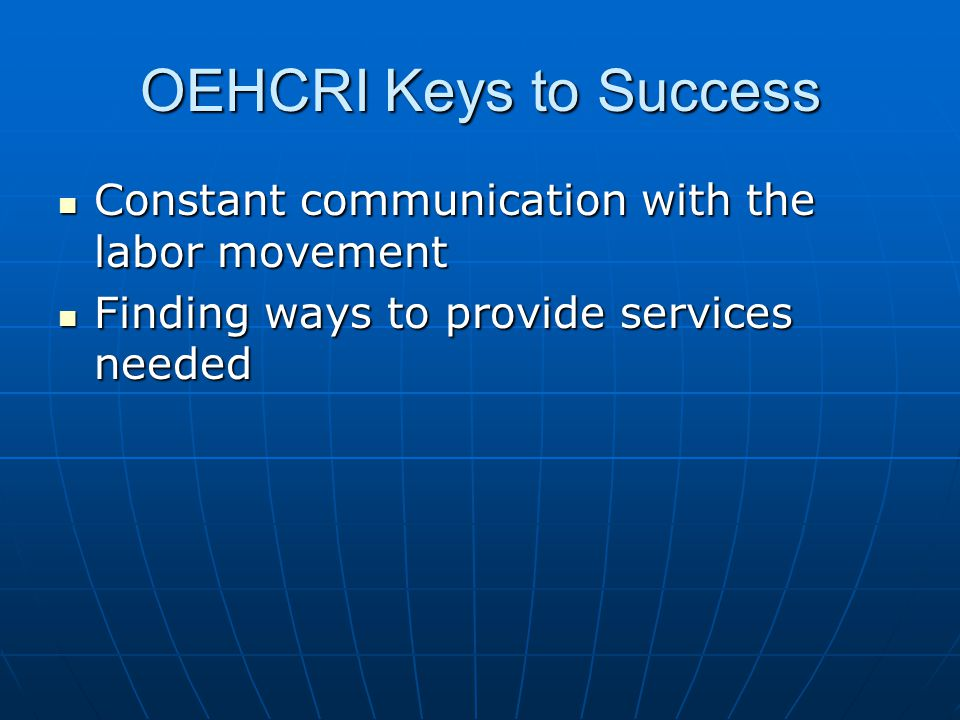 OEHCRI Keys to Success Constant communication with the labor movement Constant communication with the labor movement Finding ways to provide services