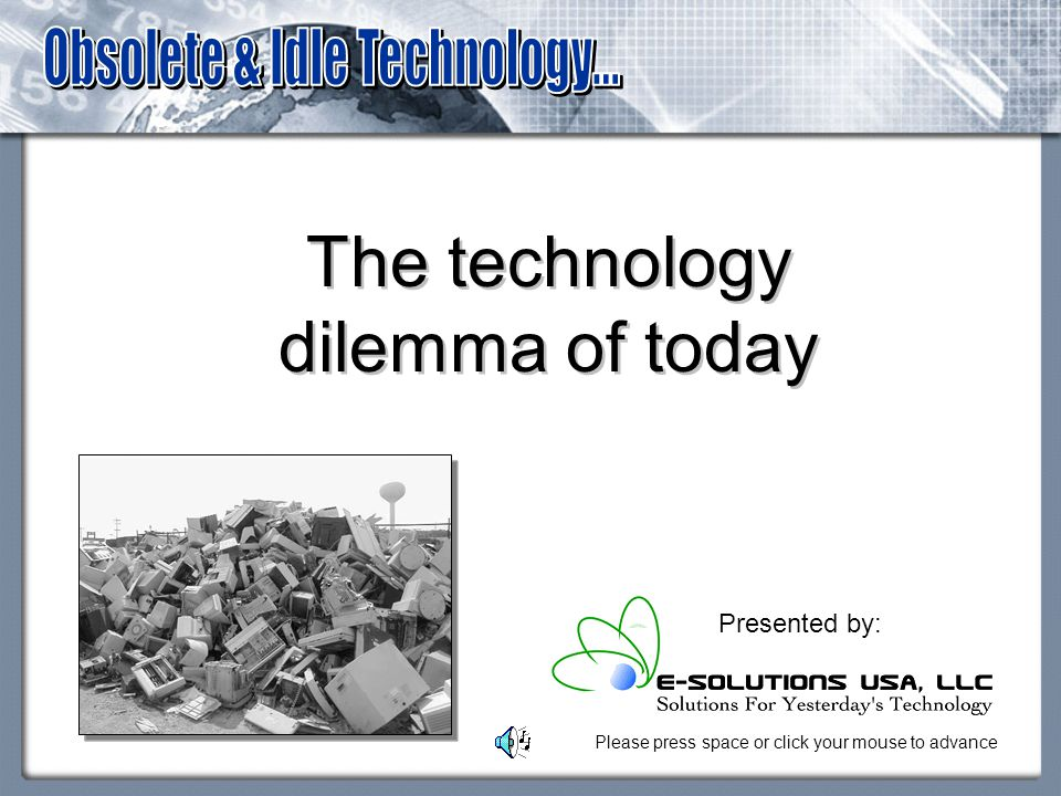 The technology dilemma of today Presented by: Please press space or click your mouse to advance