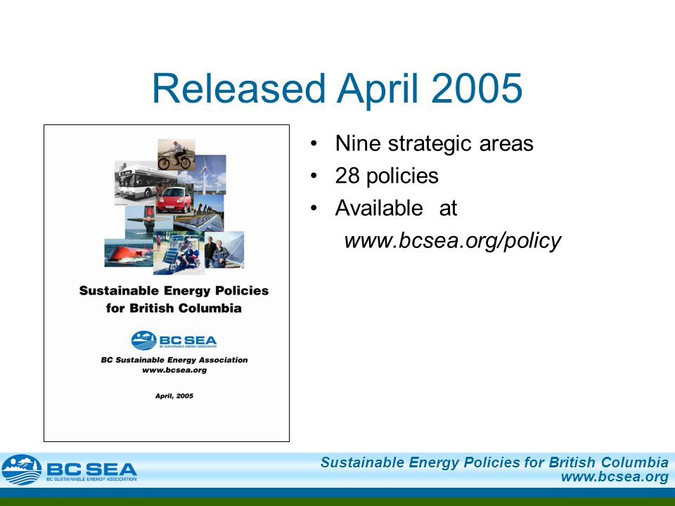 Sustainable Energy Policies for British Columbia www.bcsea.org Nine strategic areas 28 policies Available at www.bcsea.org/policy Released April 2005