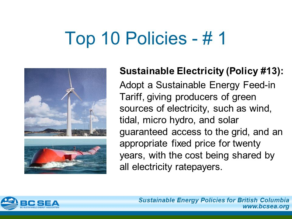 Sustainable Energy Policies for British Columbia www.bcsea.org Top 10 Policies - # 1 Sustainable Electricity (Policy #13): Adopt a Sustainable Energy
