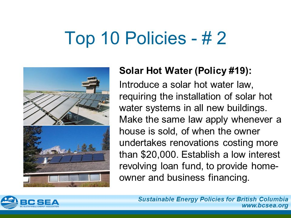 Sustainable Energy Policies for British Columbia www.bcsea.org Top 10 Policies - # 2 Solar Hot Water (Policy #19): Introduce a solar hot water law, requiring the installation of solar hot water systems in all new buildings.