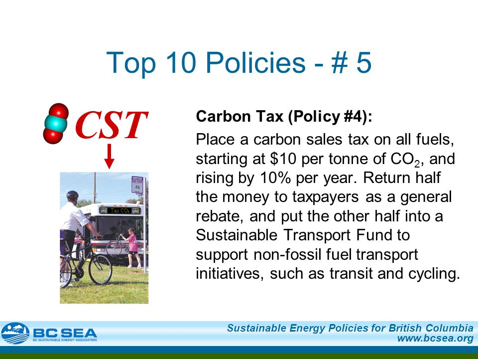 Sustainable Energy Policies for British Columbia www.bcsea.org Top 10 Policies - # 5 Carbon Tax (Policy #4): Place a carbon sales tax on all fuels, st
