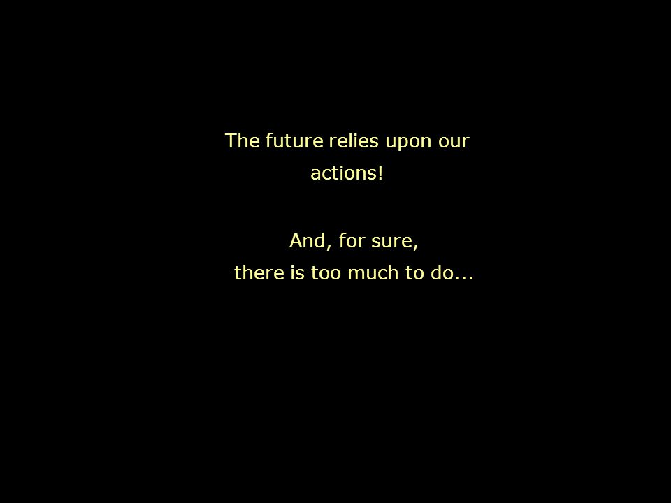 The future relies upon our actions! And, for sure, there is too much to do...