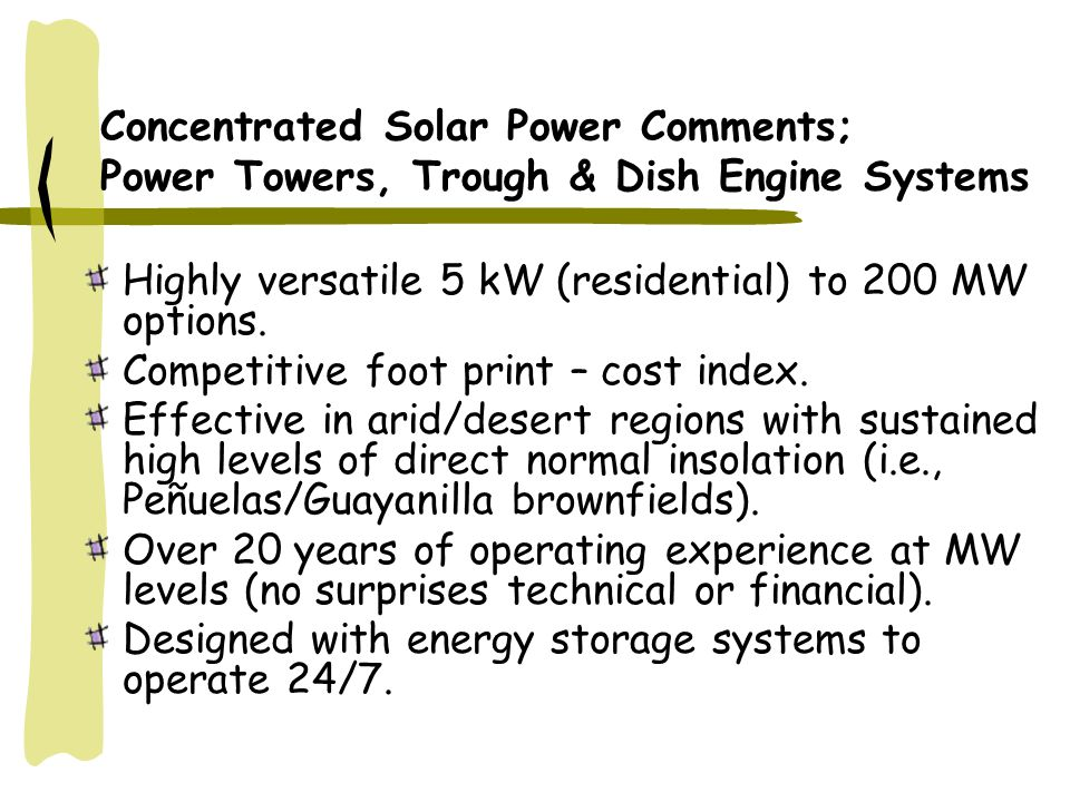 Concentrated Solar Power Comments; Power Towers, Trough & Dish Engine Systems Highly versatile 5 kW (residential) to 200 MW options.