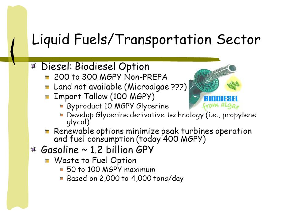Liquid Fuels/Transportation Sector Diesel: Biodiesel Option 200 to 300 MGPY Non-PREPA Land not available (Microalgae ) Import Tallow (100 MGPY) Byproduct 10 MGPY Glycerine Develop Glycerine derivative technology (i.e., propylene glycol) Renewable options minimize peak turbines operation and fuel consumption (today 400 MGPY) Gasoline ~ 1.2 billion GPY Waste to Fuel Option 50 to 100 MGPY maximum Based on 2,000 to 4,000 tons/day