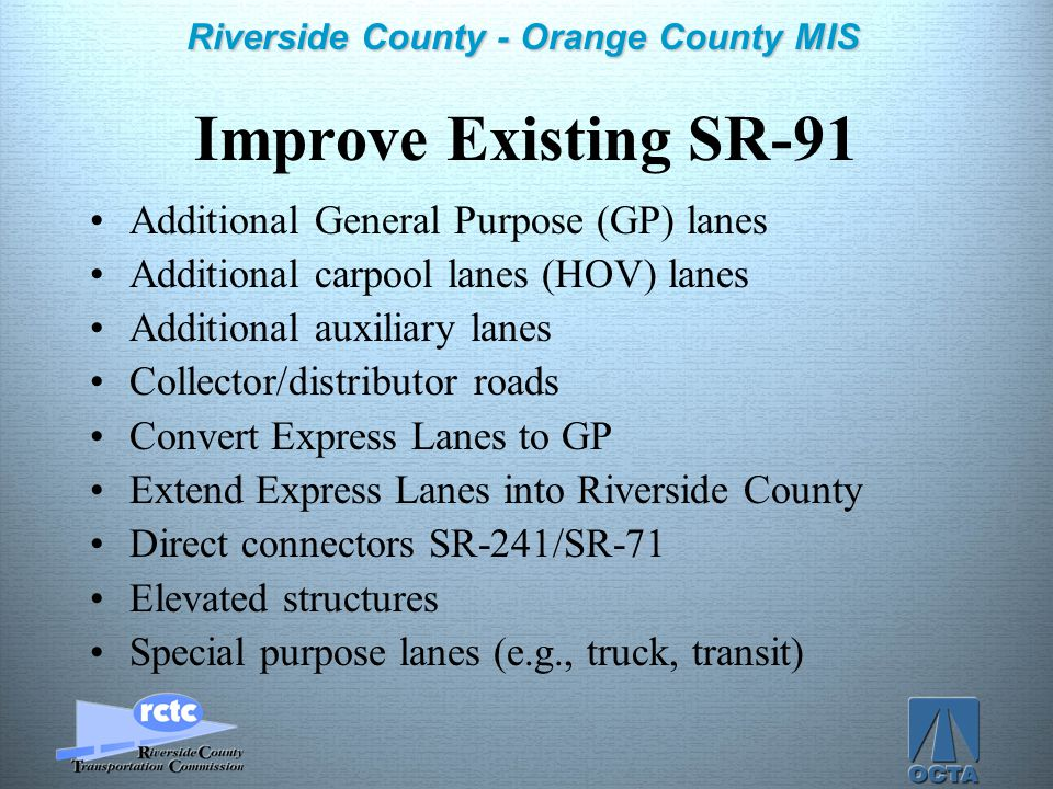 Click to edit Master title style Click to edit Master text styles –Second level Third level –Fourth level »Fifth level 10 Riverside County - Orange County MIS Improve Existing SR-91 Additional General Purpose (GP) lanes Additional carpool lanes (HOV) lanes Additional auxiliary lanes Collector/distributor roads Convert Express Lanes to GP Extend Express Lanes into Riverside County Direct connectors SR-241/SR-71 Elevated structures Special purpose lanes (e.g., truck, transit)