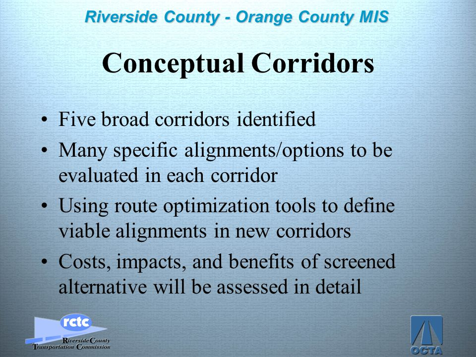 Click to edit Master title style Click to edit Master text styles –Second level Third level –Fourth level »Fifth level 4 Riverside County - Orange County MIS Conceptual Corridors Five broad corridors identified Many specific alignments/options to be evaluated in each corridor Using route optimization tools to define viable alignments in new corridors Costs, impacts, and benefits of screened alternative will be assessed in detail