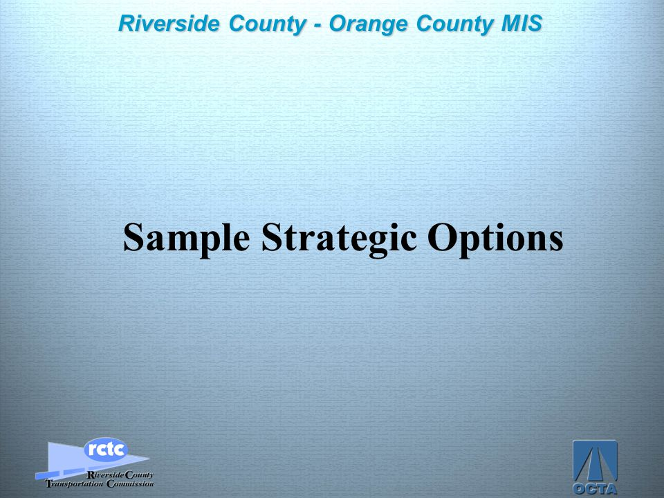 Click to edit Master title style Click to edit Master text styles –Second level Third level –Fourth level »Fifth level 8 Riverside County - Orange County MIS Sample Strategic Options