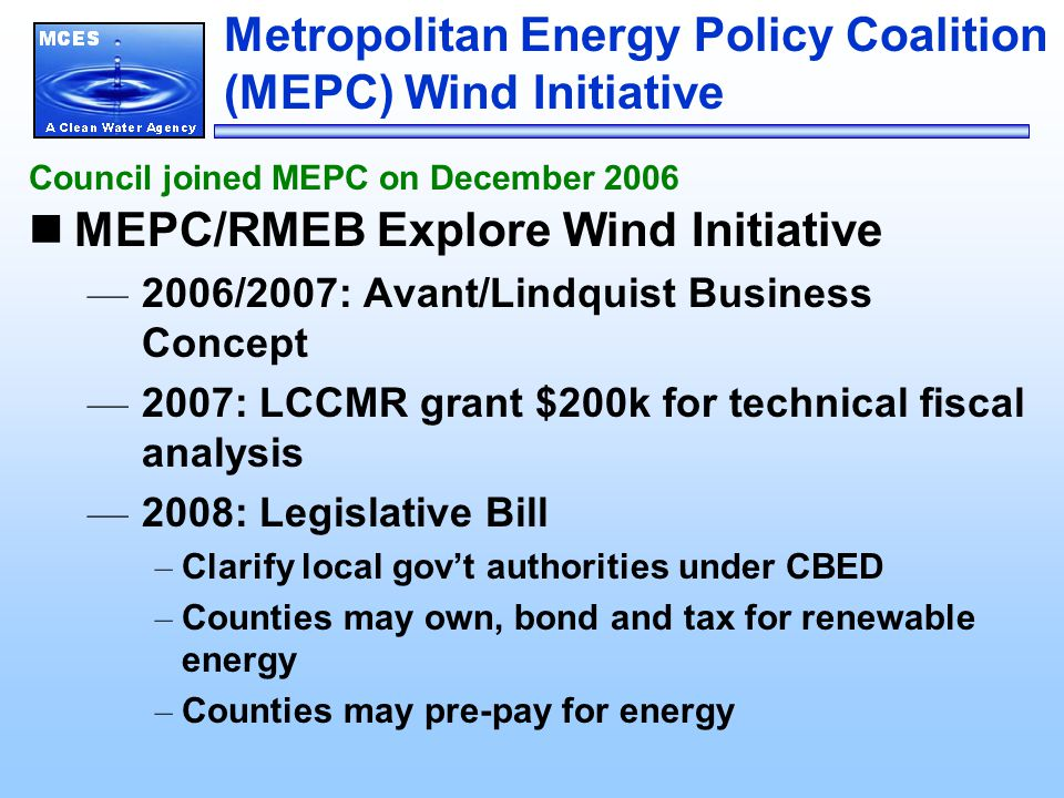 Metropolitan Energy Policy Coalition (MEPC) Wind Initiative MEPC/RMEB Explore Wind Initiative — 2006/2007: Avant/Lindquist Business Concept — 2007: LCCMR grant $200k for technical fiscal analysis — 2008: Legislative Bill – Clarify local gov't authorities under CBED – Counties may own, bond and tax for renewable energy – Counties may pre-pay for energy Council joined MEPC on December 2006
