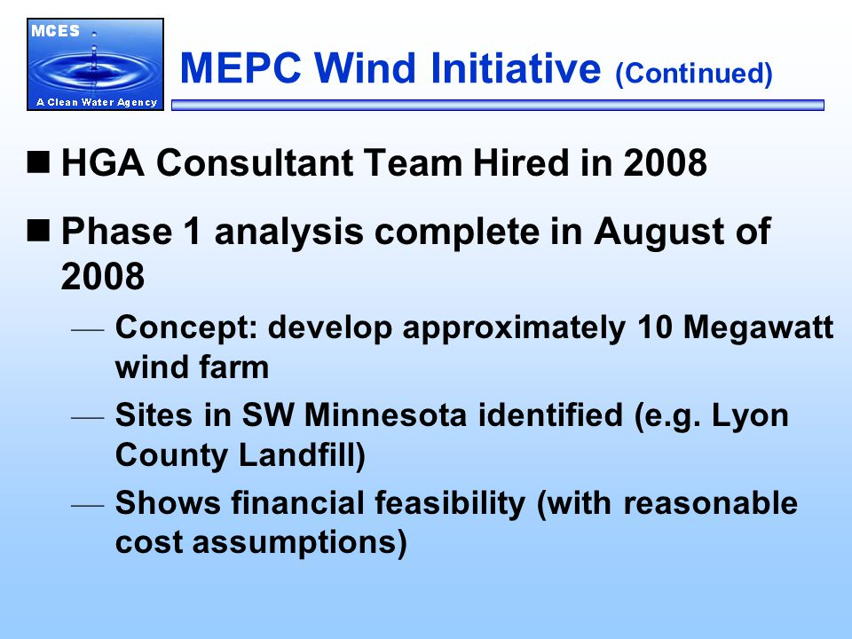 MEPC Wind Initiative (Continued) HGA Consultant Team Hired in 2008 Phase 1 analysis complete in August of 2008 — Concept: develop approximately 10 Megawatt wind farm — Sites in SW Minnesota identified (e.g.